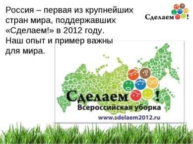 * Россия – первая из крупнейших стран мира, поддержавших «Сделаем!» в 2012 го...