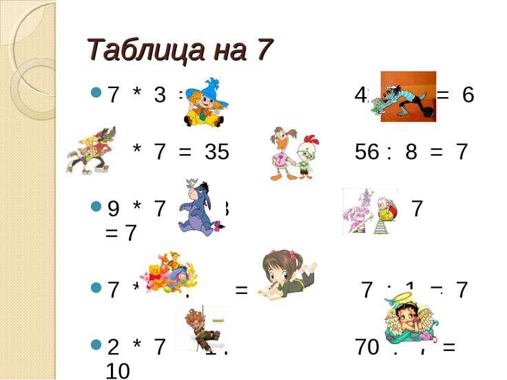 Таблица на 7 7 * 3 = 21 42 : 7 = 6 5 * 7 = 35 56 : 8 = 7 9 * 7 = 63 49 : 7 = ...