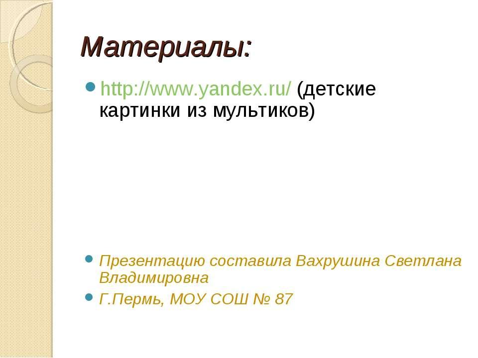 Материалы: http://www.yandex.ru/ (детские картинки из мультиков) Презентацию ...