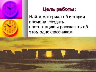 Цель работы: Найти материал об истории времени, создать презентацию и рассказ...