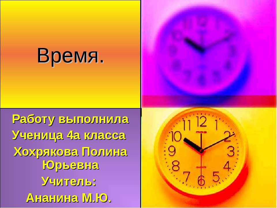 Время. Работу выполнила Ученица 4а класса Хохрякова Полина Юрьевна Учитель: А...