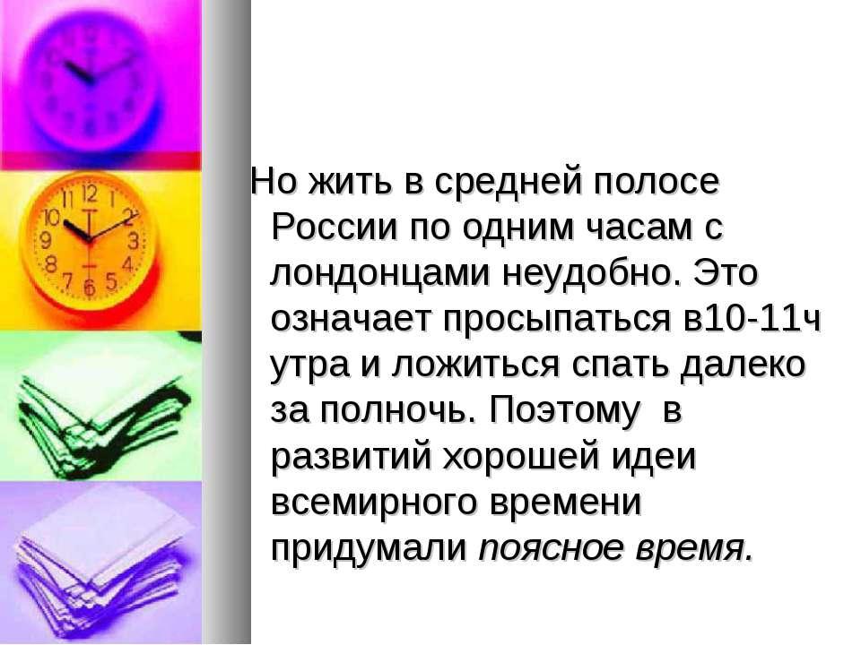 Но жить в средней полосе России по одним часам с лондонцами неудобно. Это озн...