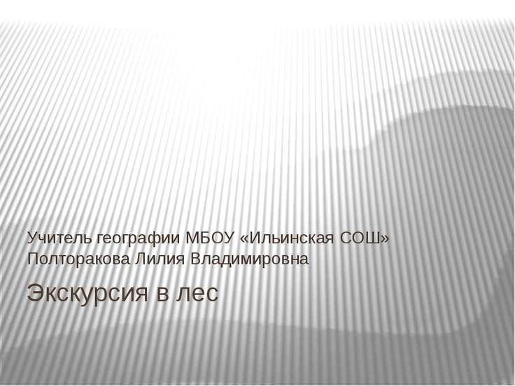 Экскурсия в лес Учитель географии МБОУ «Ильинская СОШ» Полторакова Лилия Влад...