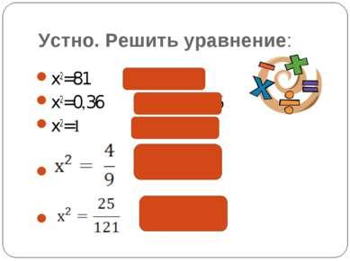 Устно. Решить уравнение: x2=81 х = 9; -9 x2=0,36 х = 0,6; -0,6 x2=1 х = 1; -1