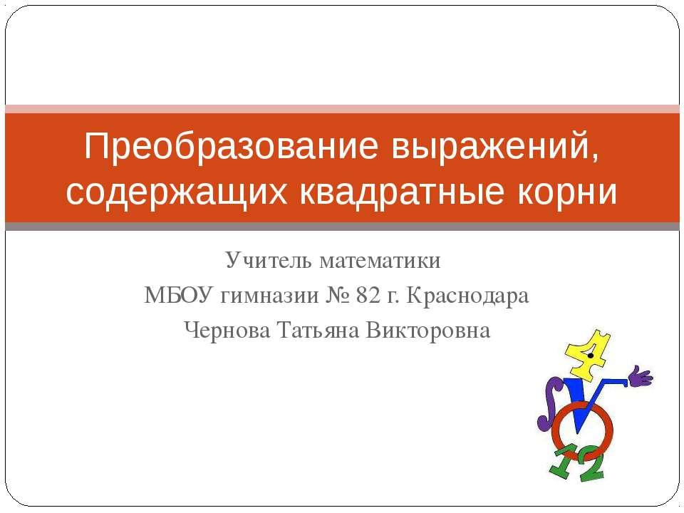 Учитель математики МБОУ гимназии № 82 г. Краснодара Чернова Татьяна Викторовн...