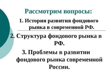 Рассмотрим вопросы: 1. История развития фондового рынка в современной РФ. 2. ...