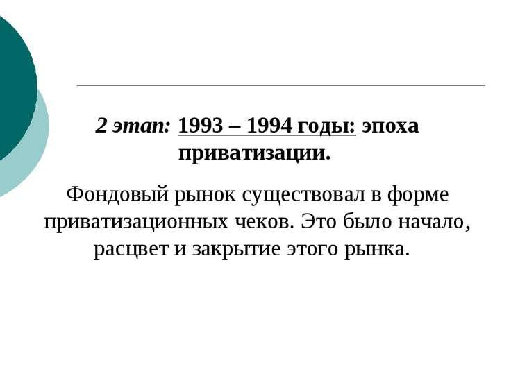 2 этап: 1993 – 1994 годы: эпоха приватизации. Фондовый рынок существовал в фо...