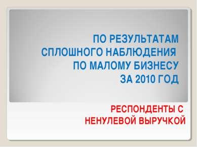 ПО РЕЗУЛЬТАТАМ СПЛОШНОГО НАБЛЮДЕНИЯ ПО МАЛОМУ БИЗНЕСУ ЗА 2010 ГОД РЕСПОНДЕНТЫ...