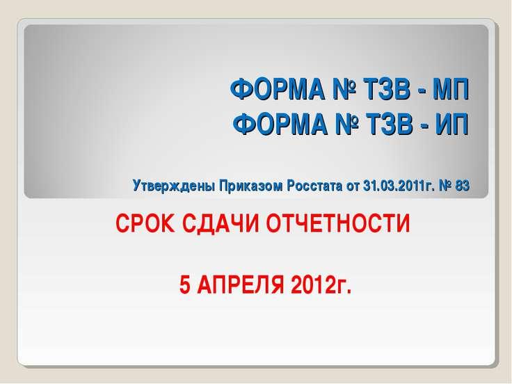 ФОРМА № ТЗВ - МП ФОРМА № ТЗВ - ИП Утверждены Приказом Росстата от 31.03.2011г...