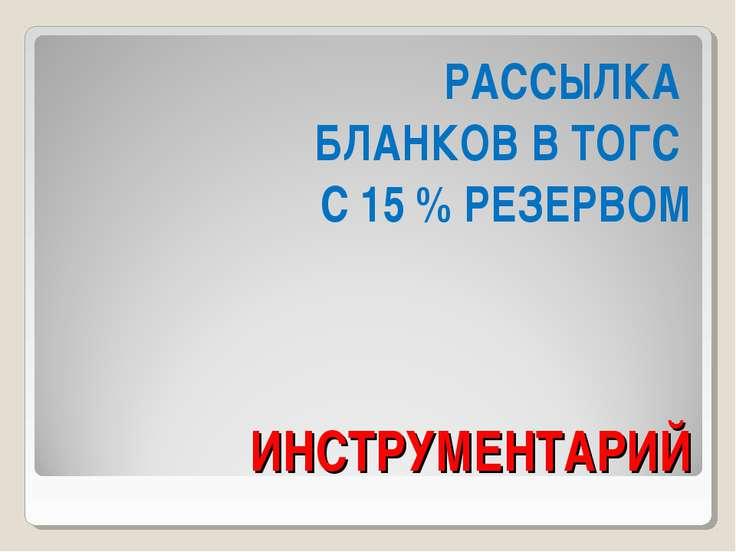 ИНСТРУМЕНТАРИЙ РАССЫЛКА БЛАНКОВ В ТОГС С 15 % РЕЗЕРВОМ