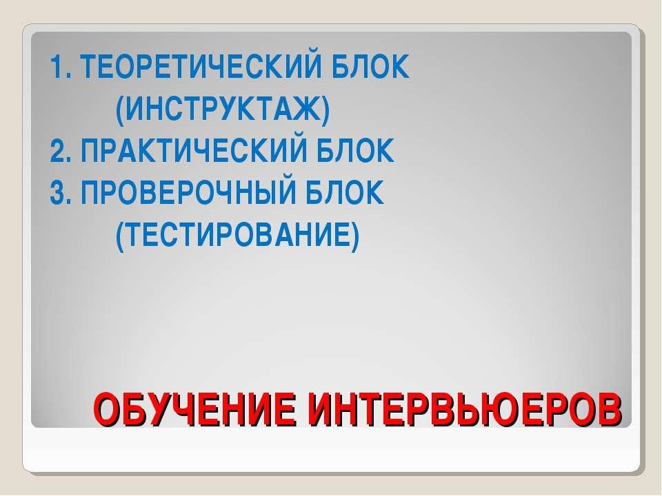 ОБУЧЕНИЕ ИНТЕРВЬЮЕРОВ 1. ТЕОРЕТИЧЕСКИЙ БЛОК (ИНСТРУКТАЖ) 2. ПРАКТИЧЕСКИЙ БЛОК...