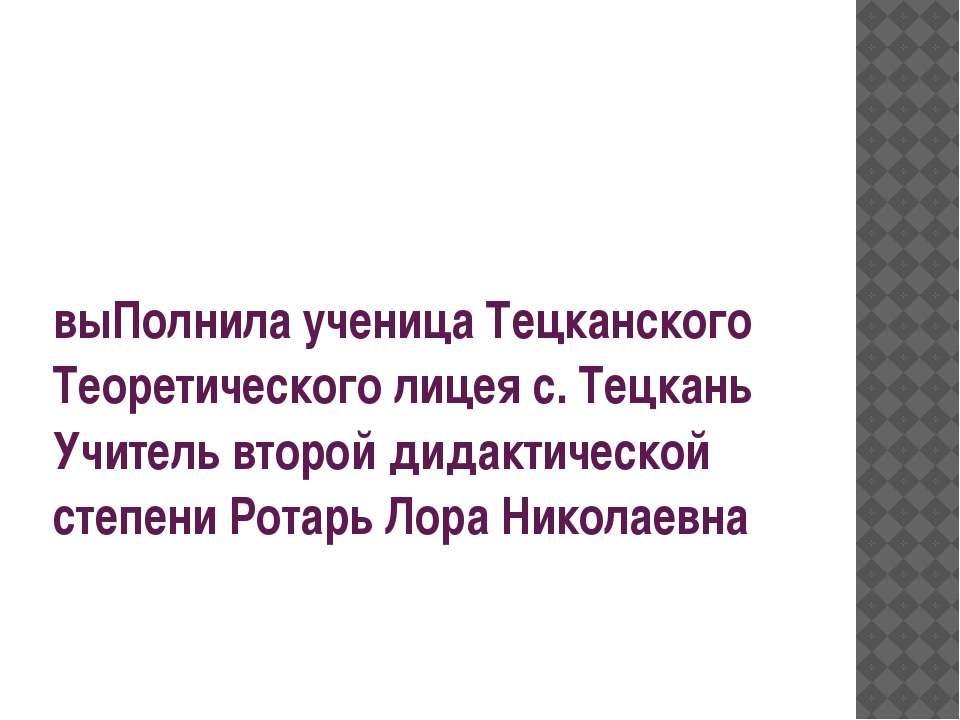 выПолнила ученица Тецканского Теоретического лицея с. Тецкань Учитель второй ...