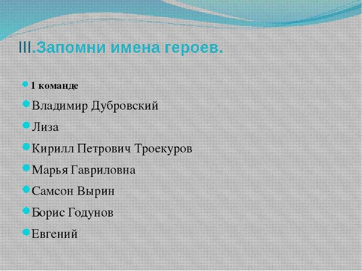 III.Запомни имена героев. 1 команде Владимир Дубровский Лиза Кирилл Петрович ...