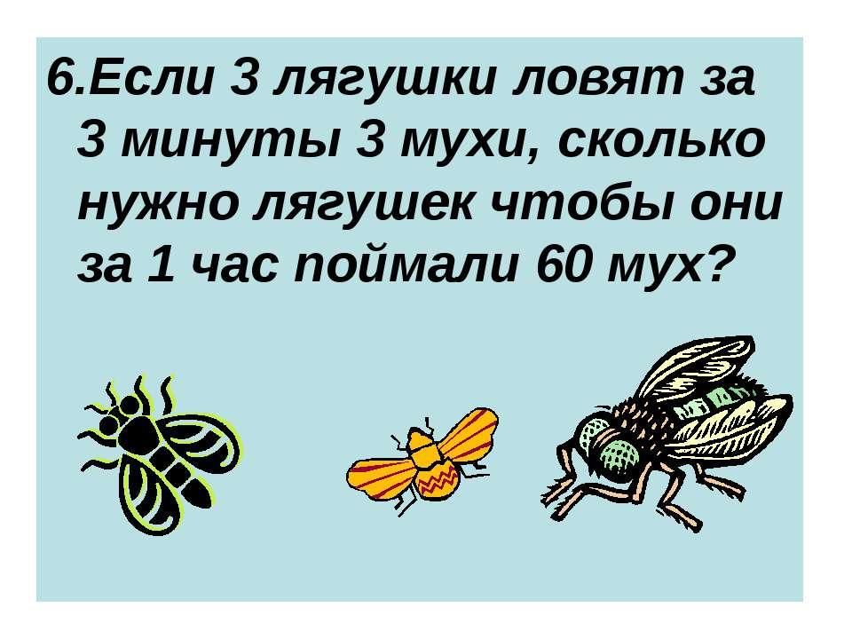 6.Если 3 лягушки ловят за 3 минуты 3 мухи, сколько нужно лягушек чтобы они за...