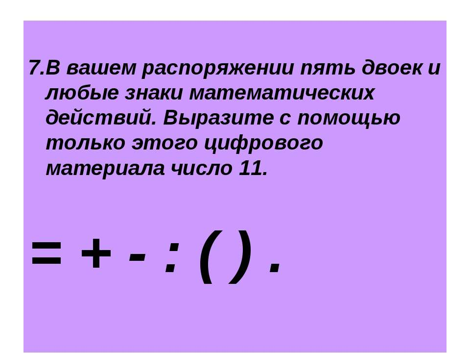 7.В вашем распоряжении пять двоек и любые знаки математических действий. Выра...