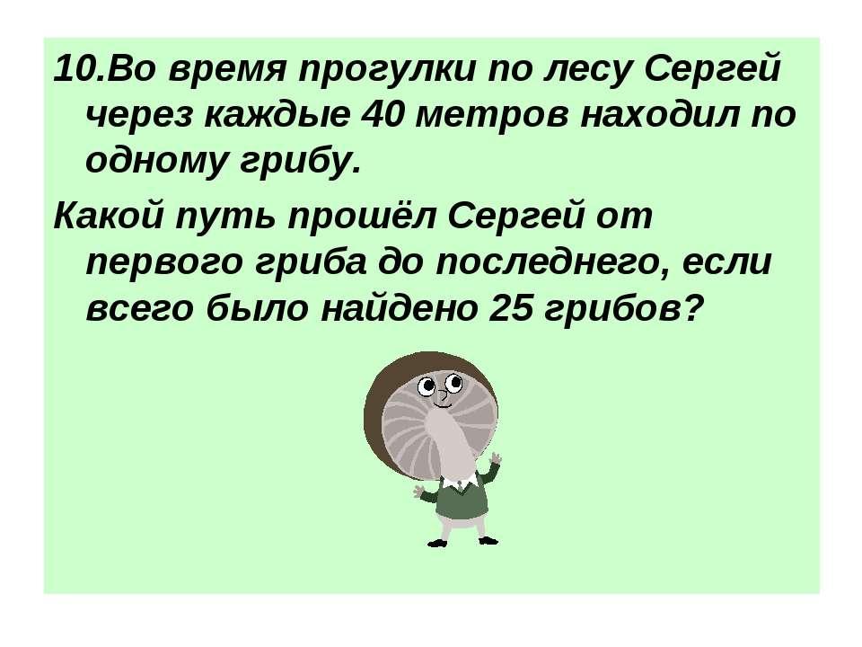 10.Во время прогулки по лесу Сергей через каждые 40 метров находил по одному ...