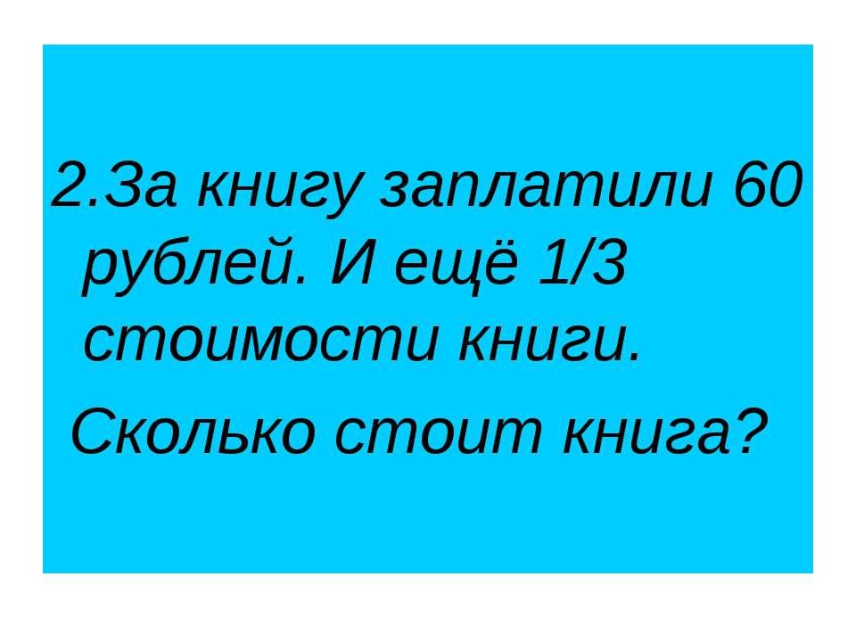 2.За книгу заплатили 60 рублей. И ещё 1/3 стоимости книги. Сколько стоит книга?