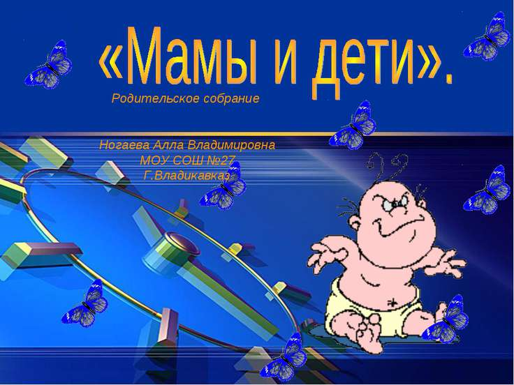 Родительское собрание Ногаева Алла Владимировна МОУ СОШ №27 Г.Владикавказ