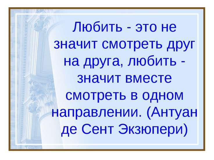 Любить - это не значит смотреть друг на друга, любить - значит вместе смотрет...