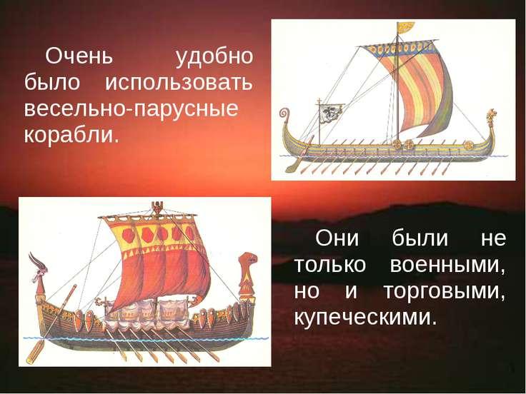 Очень удобно было использовать весельно-парусные корабли. Они были не только ...