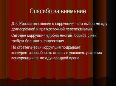 Спасибо за внимание Для России отношение к коррупции – это выбор между долгос...