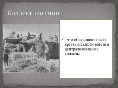 - это объединение всех крестьянских хозяйств в централизованные колхозы