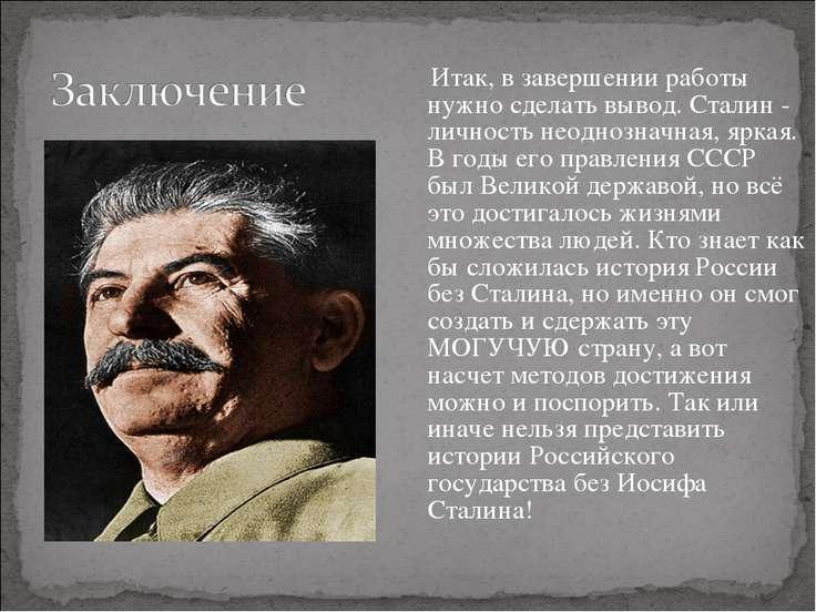 Итак, в завершении работы нужно сделать вывод. Сталин - личность неоднозначна...