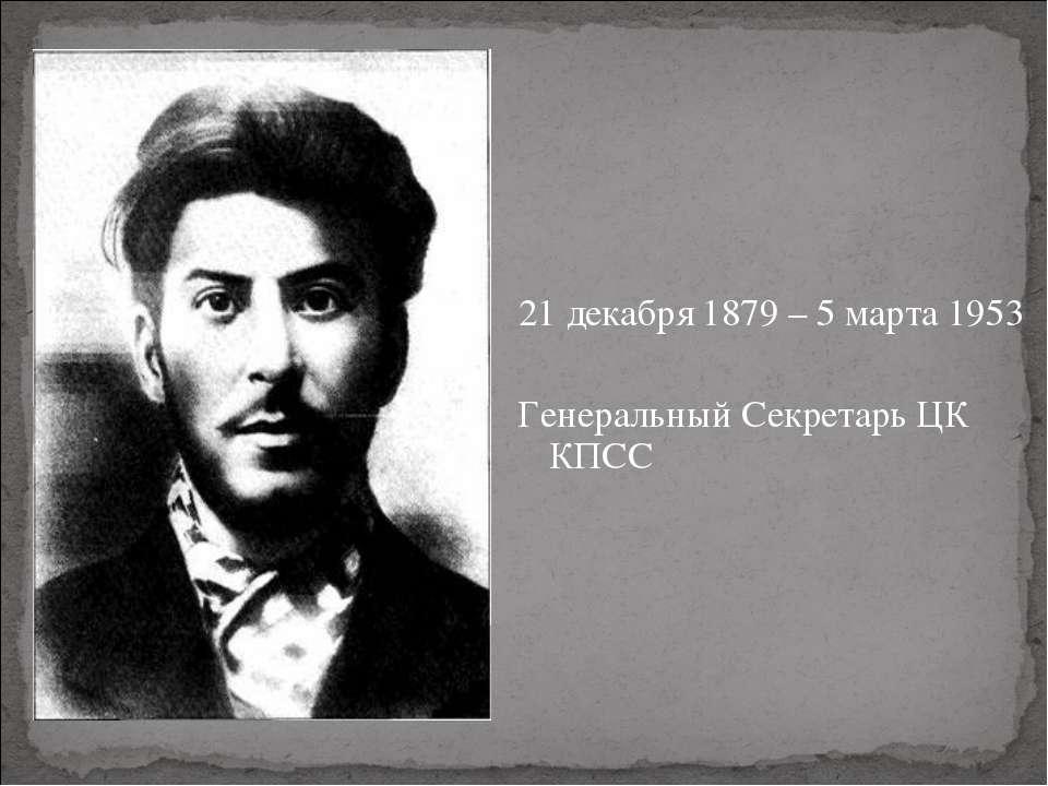 21 декабря 1879 – 5 марта 1953 Генеральный Секретарь ЦК КПСС