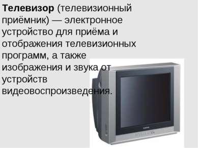 Телевизор (телевизионный приёмник) — электронное устройство для приёма и отоб...