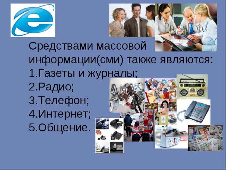 Средствами массовой информации(сми) также являются: 1.Газеты и журналы; 2.Рад...