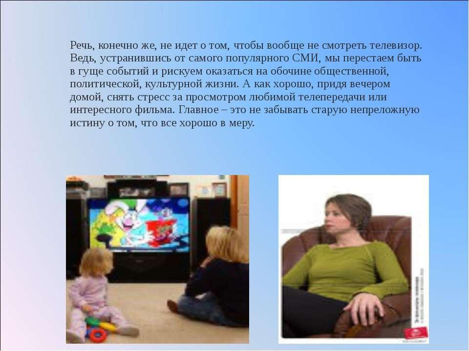 Речь, конечно же, не идет о том, чтобы вообще не смотреть телевизор. Ведь, ус...