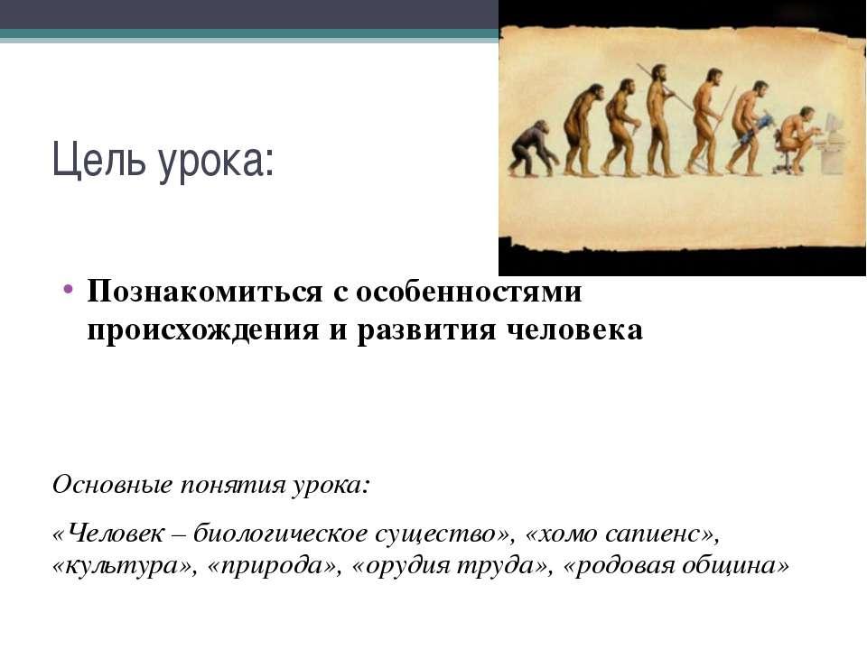 Цель урока: Познакомиться с особенностями происхождения и развития человека О...