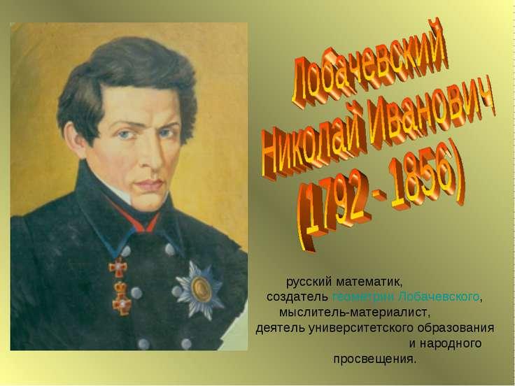 русский математик, создатель геометрии Лобачевского, мыслитель-материалист, д...