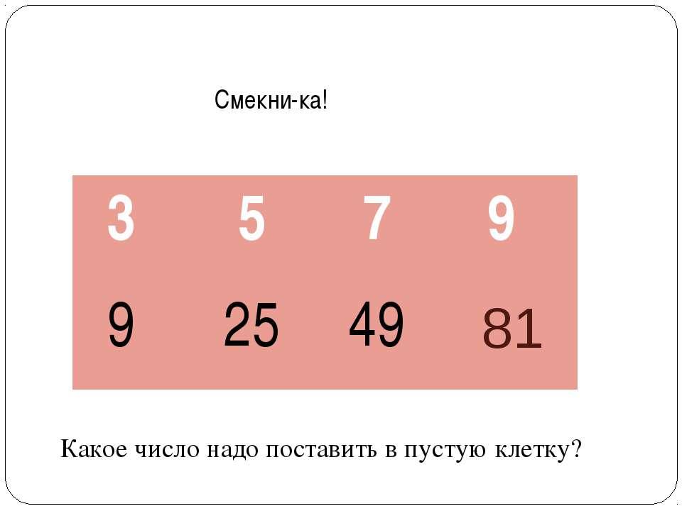 Смекни-ка! Какое число надо поставить в пустую клетку? 81 3 5 7 9 9 25 49