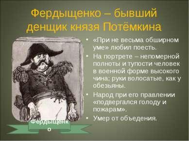 Фердыщенко – бывший денщик князя Потёмкина «При не весьма обширном уме» любил...
