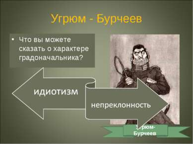 Угрюм - Бурчеев Что вы можете сказать о характере градоначальника? Угрюм-Бурчеев