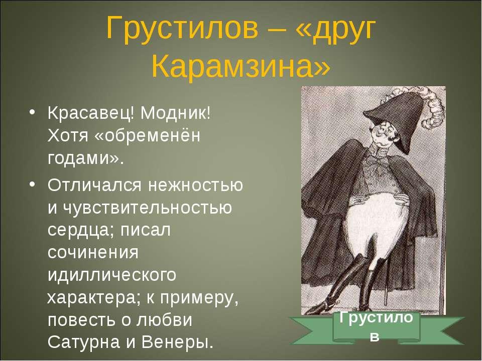 Грустилов – «друг Карамзина» Красавец! Модник! Хотя «обременён годами». Отлич...