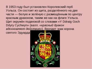 В 1953 году был установлен Королевский герб Уэльса. Он состоит из щита, разде...
