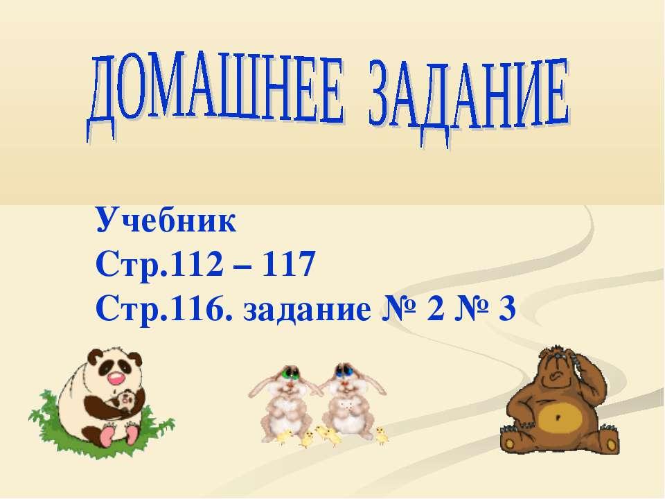 Учебник Стр.112 – 117 Стр.116. задание № 2 № 3