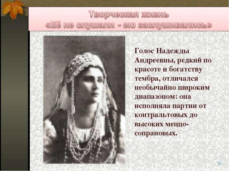 Голос Надежды Андреевны, редкий по красоте и богатству тембра, отличался необ...