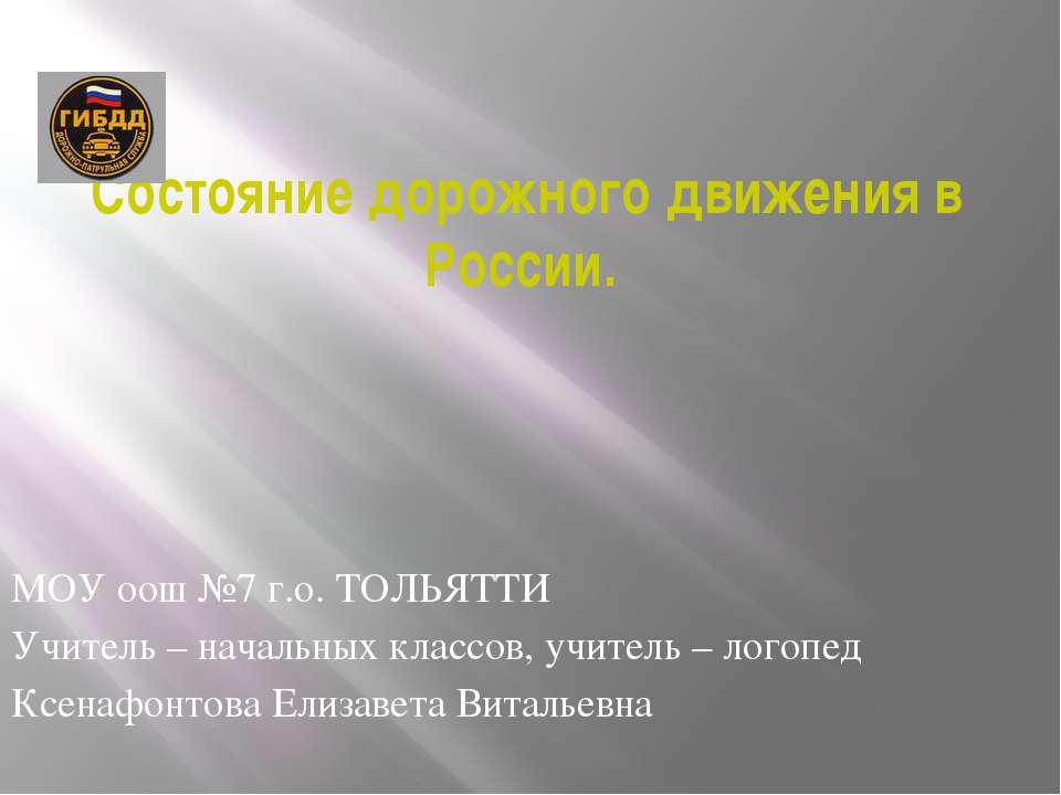 Состояние дорожного движения в России. МОУ оош №7 г.о. ТОЛЬЯТТИ Учитель – нач...