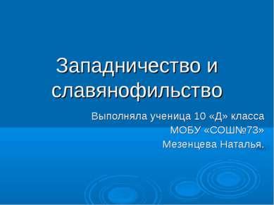 Западничество и славянофильство Выполняла ученица 10 «Д» класса МОБУ «СОШ№73»...