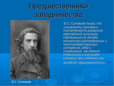 Предшественники западничества В.С. Соловьёв писал, что «сложность состава и п...