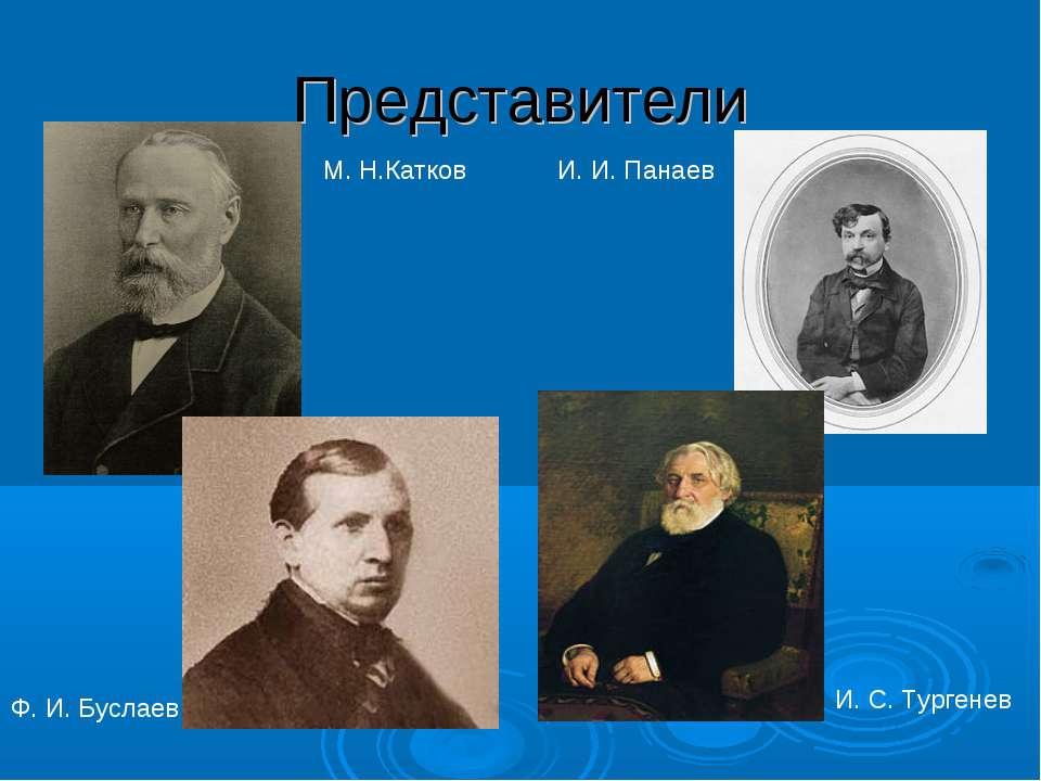 Представители М. Н.Катков Ф. И. Буслаев И. И. Панаев И. С. Тургенев