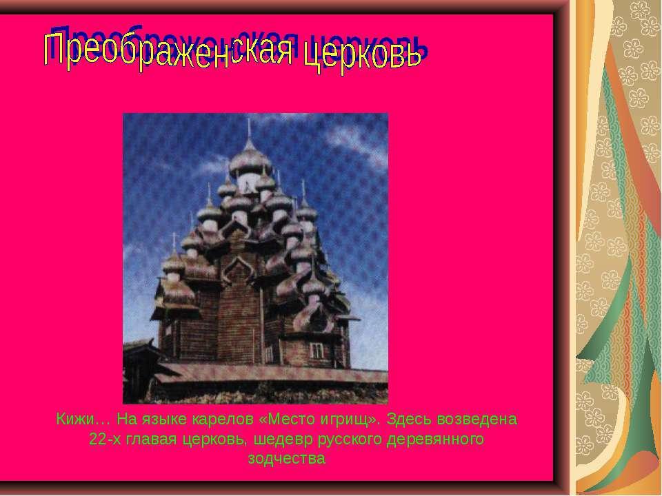 Кижи… На языке карелов «Место игрищ». Здесь возведена 22-х главая церковь, ше...