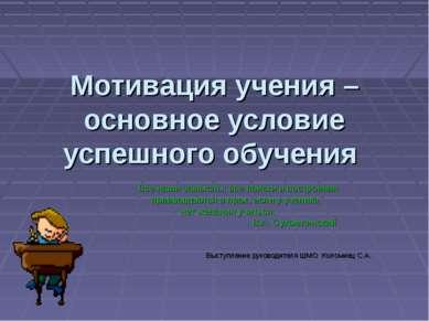 Мотивация учения – основное условие успешного обучения Все наши замыслы, все ...