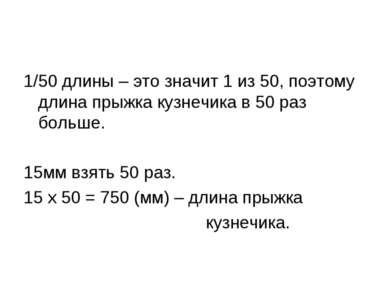 1/50 длины – это значит 1 из 50, поэтому длина прыжка кузнечика в 50 раз боль...