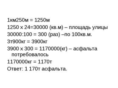 1км250м = 1250м 1250 х 24=30000 (кв.м) – площадь улицы 30000:100 = 300 (раз) ...