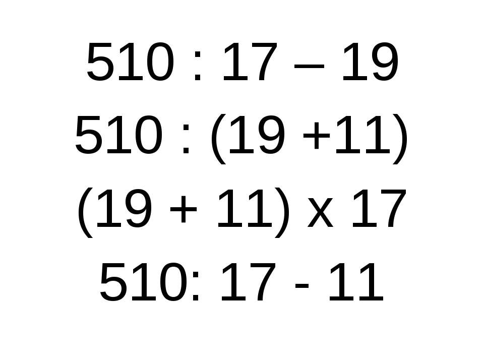 510 : 17 – 19 510 : (19 +11) (19 + 11) х 17 510: 17 - 11
