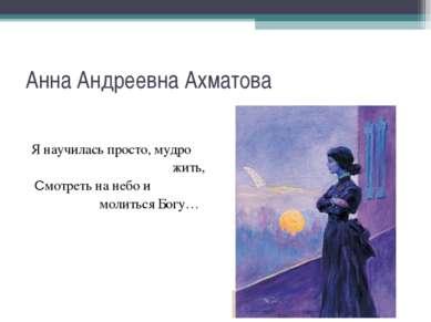 Анна Андреевна Ахматова Я научилась просто, мудро жить, Смотреть на небо и мо...